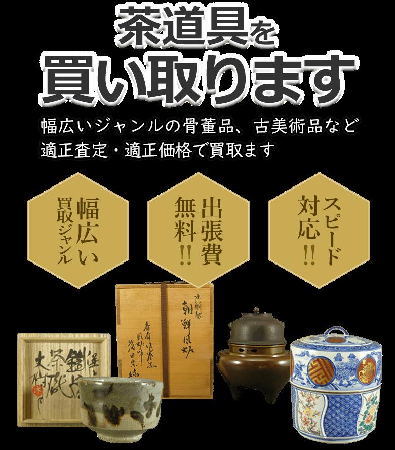 茶道具を買い取ります 幅広いジャンルの骨董品、古美術品など適正査定・適正価格で買取ます 幅広い買取ジャンル 出張費無料!! スピード対応!!